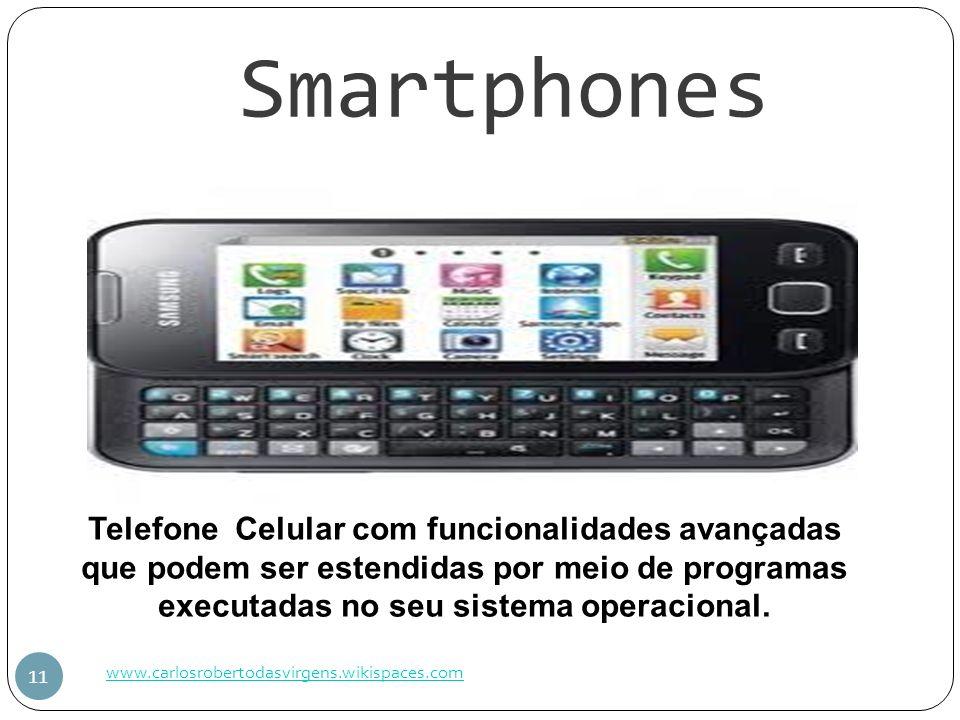 Smartphones www.carlosrobertodasvirgens.wikispaces.com 11 Telefone Celular com funcionalidades avançadas que podem ser estendidas por meio de programa