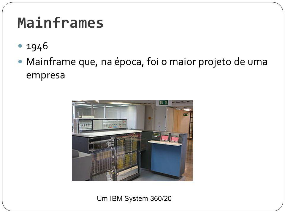 Mainframes Um computador de grande porte; Manipulam, processam grande quantidade informações (entra, saida e armazemamento); Utilizados por grandes empresas Necessitam armazenar grande quantidades de informações e ter acesso rápido das mesmas.