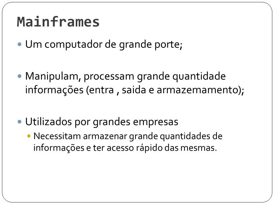Mainframes Um computador de grande porte; Manipulam, processam grande quantidade informações (entra, saida e armazemamento); Utilizados por grandes em