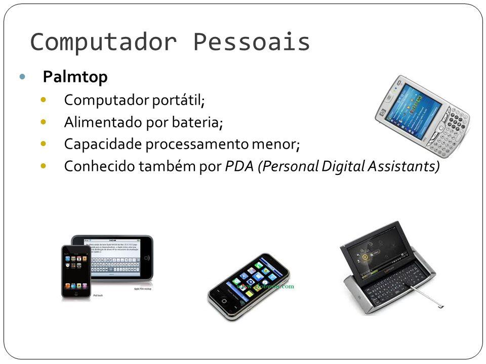 Computador Pessoais Palmtop Computador portátil; Alimentado por bateria; Capacidade processamento menor; Conhecido também por PDA (Personal Digital As