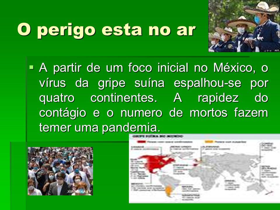 O perigo esta no ar A partir de um foco inicial no México, o vírus da gripe suína espalhou-se por quatro continentes. A rapidez do contágio e o numero