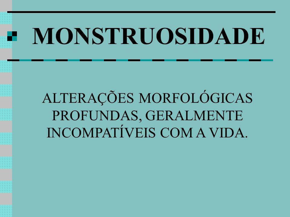 ALTERAÇÕES MORFOLÓGICAS PROFUNDAS, GERALMENTE INCOMPATÍVEIS COM A VIDA. MONSTRUOSIDADE