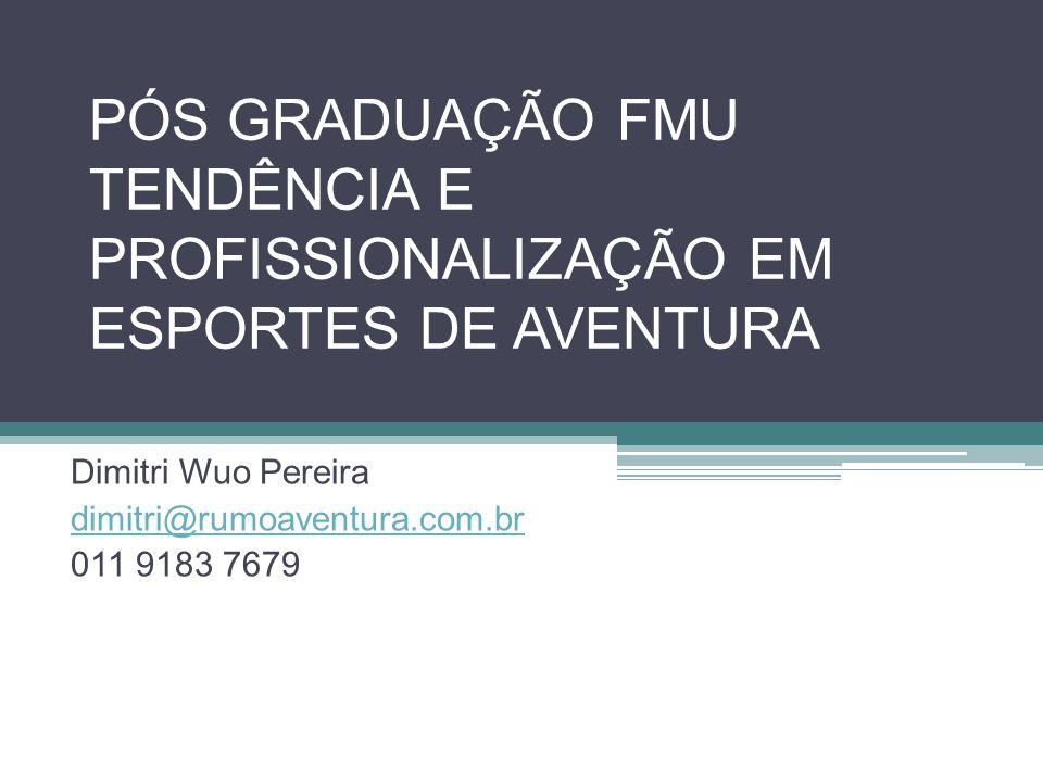 PÓS GRADUAÇÃO FMU TENDÊNCIA E PROFISSIONALIZAÇÃO EM ESPORTES DE AVENTURA Dimitri Wuo Pereira dimitri@rumoaventura.com.br 011 9183 7679