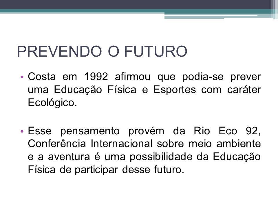 PREVENDO O FUTURO Costa em 1992 afirmou que podia-se prever uma Educação Física e Esportes com caráter Ecológico. Esse pensamento provém da Rio Eco 92