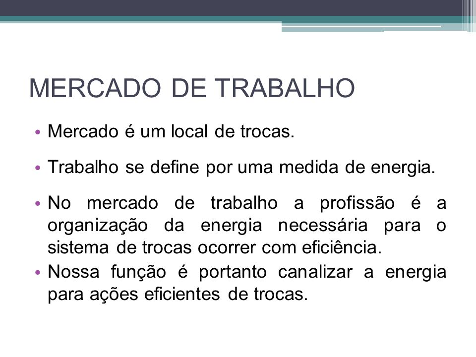 MERCADO DE TRABALHO Mercado é um local de trocas. Trabalho se define por uma medida de energia. No mercado de trabalho a profissão é a organização da