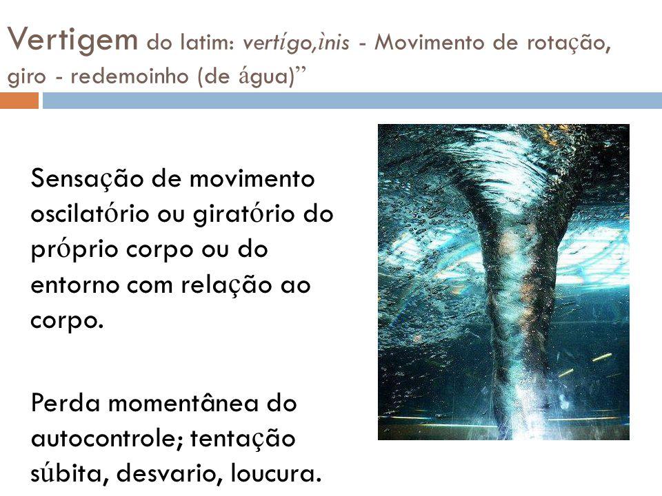 Vertigem do latim: vert í go, ì nis - Movimento de rota ç ão, giro - redemoinho (de á gua) Sensa ç ão de movimento oscilat ó rio ou girat ó rio do pr