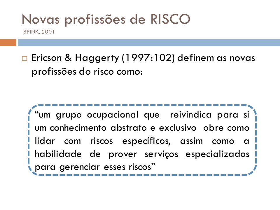 Novas profissões de RISCO SPINK, 2001 Ericson & Haggerty (1997:102) definem as novas profissões do risco como: um grupo ocupacional que reivindica par