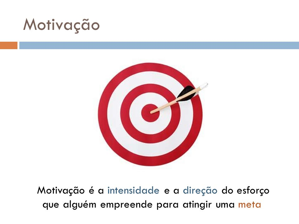Motivação Motivação é a intensidade e a direção do esforço que alguém empreende para atingir uma meta