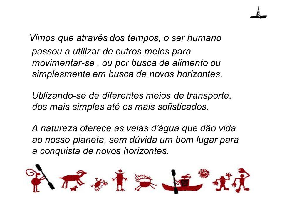 Vimos que através dos tempos, o ser humano passou a utilizar de outros meios para movimentar-se, ou por busca de alimento ou simplesmente em busca de