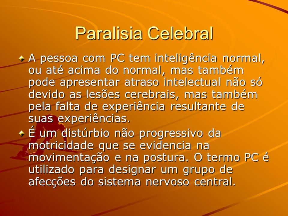 Paralisia Celebral A pessoa com PC tem inteligência normal, ou até acima do normal, mas também pode apresentar atraso intelectual não só devido as lesões cerebrais, mas também pela falta de experiência resultante de suas experiências.