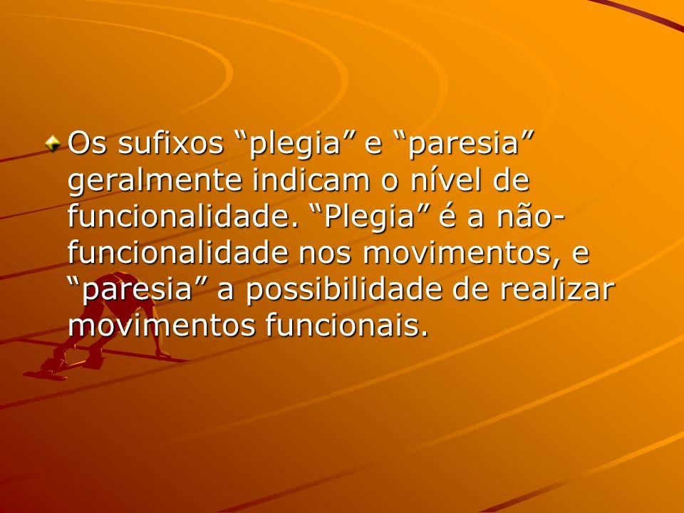 Os sufixos plegia e paresia geralmente indicam o nível de funcionalidade. Plegia é a não- funcionalidade nos movimentos, e paresia a possibilidade de