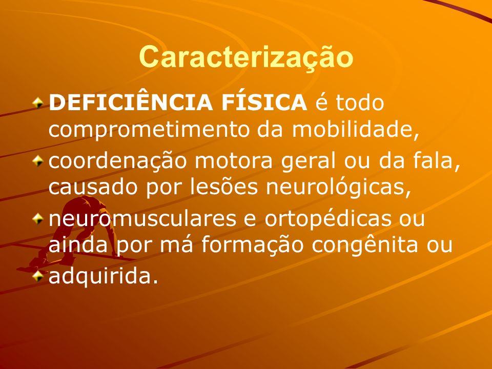 Caracterização DEFICIÊNCIA FÍSICA é todo comprometimento da mobilidade, coordenação motora geral ou da fala, causado por lesões neurológicas, neuromusculares e ortopédicas ou ainda por má formação congênita ou adquirida.