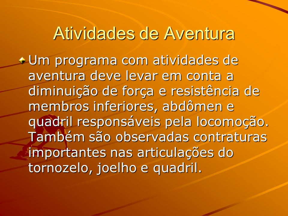 Atividades de Aventura Um programa com atividades de aventura deve levar em conta a diminuição de força e resistência de membros inferiores, abdômen e