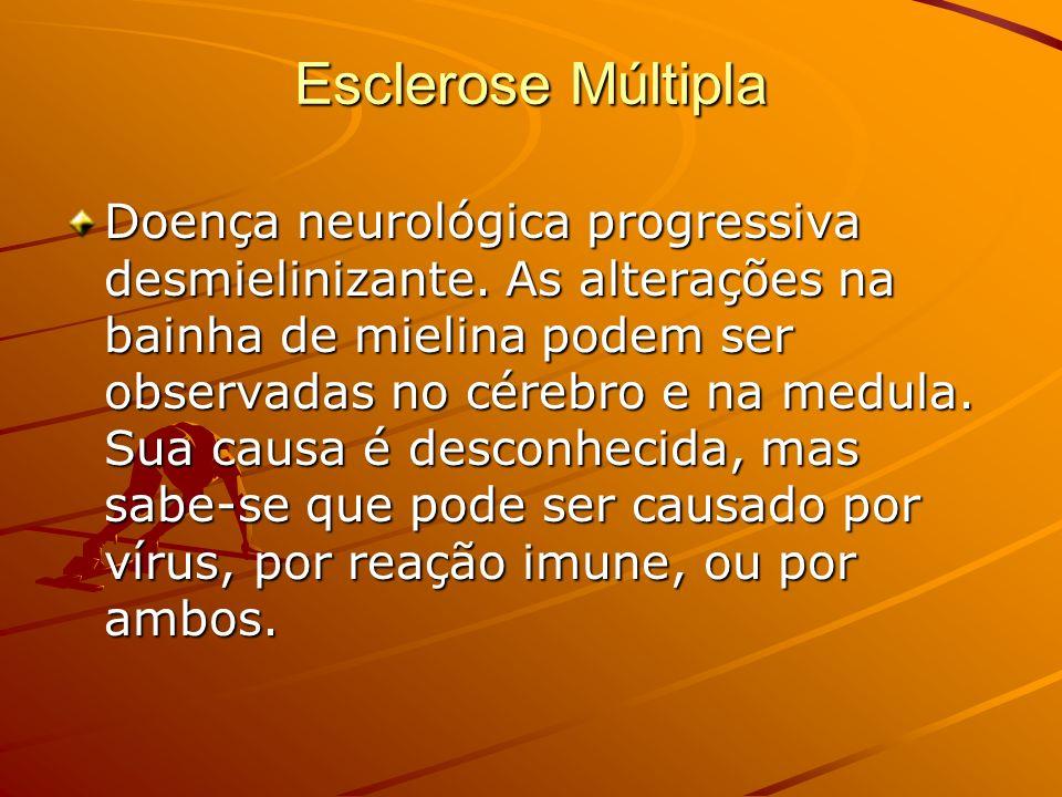 Esclerose Múltipla Doença neurológica progressiva desmielinizante. As alterações na bainha de mielina podem ser observadas no cérebro e na medula. Sua
