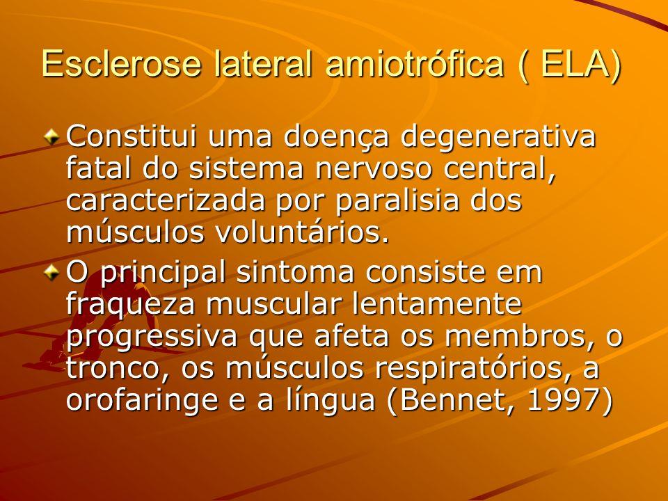 Esclerose lateral amiotrófica ( ELA) Constitui uma doença degenerativa fatal do sistema nervoso central, caracterizada por paralisia dos músculos volu