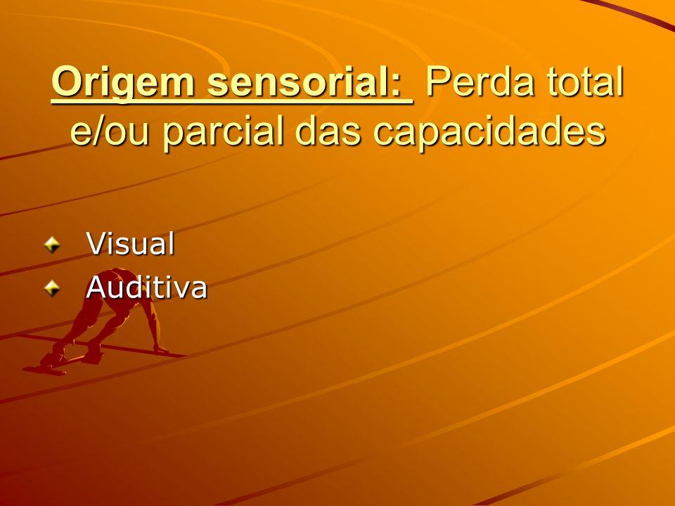 Origem sensorial: Perda total e/ou parcial das capacidades VisualAuditiva