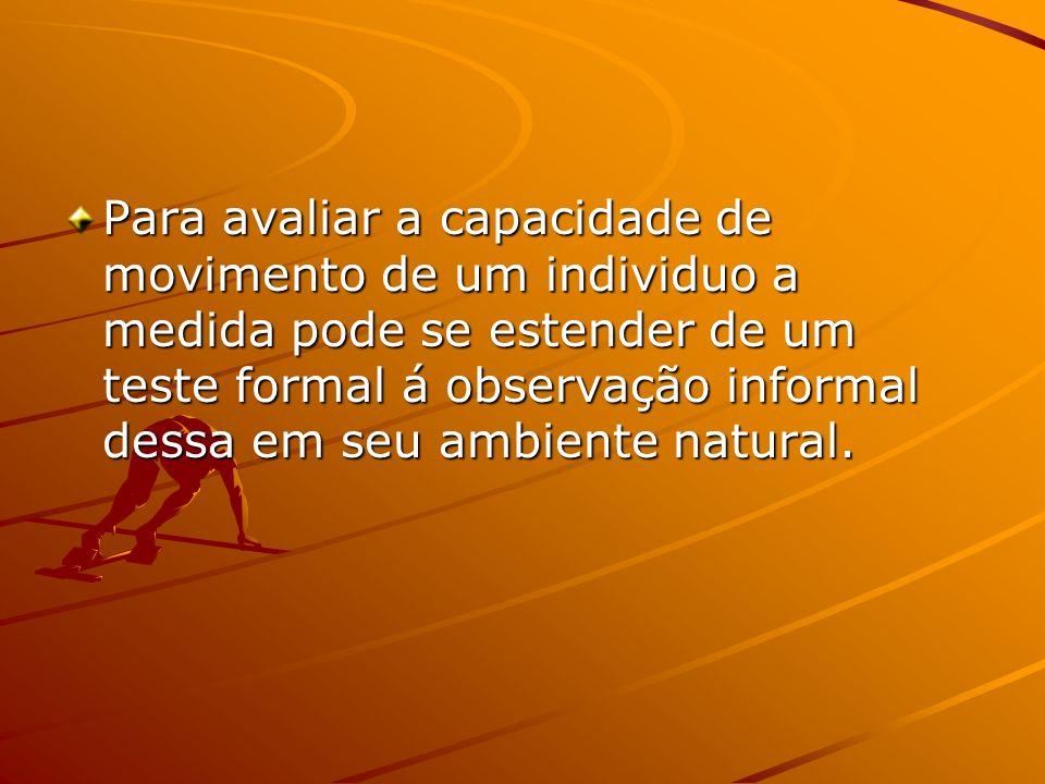 Para avaliar a capacidade de movimento de um individuo a medida pode se estender de um teste formal á observação informal dessa em seu ambiente natura
