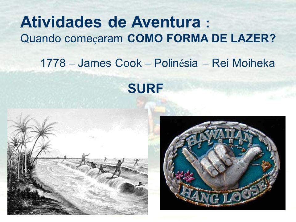 Atividades de Aventura : Quando come ç aram COMO FORMA DE LAZER? 1778 – James Cook – Polin é sia – Rei Moiheka SURF