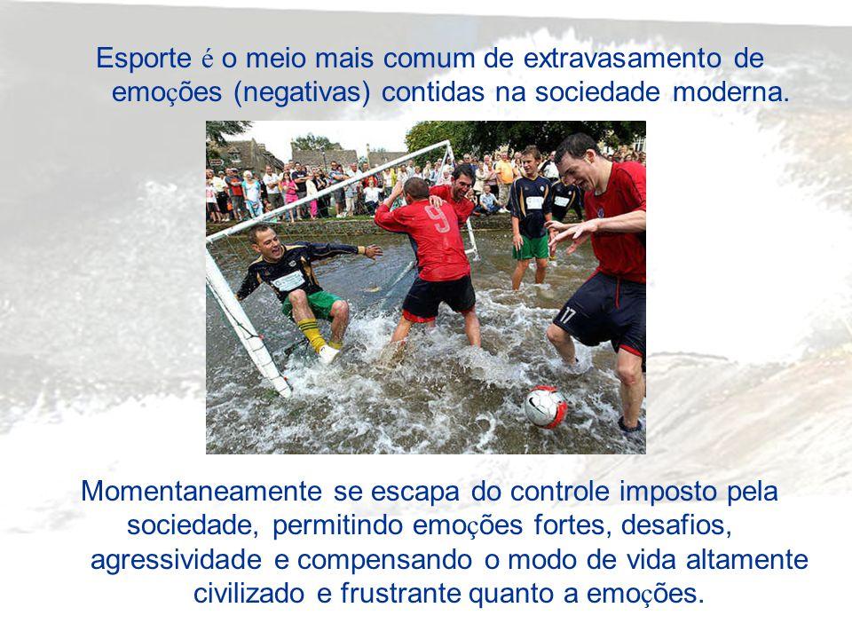 Esporte é o meio mais comum de extravasamento de emo ç ões (negativas) contidas na sociedade moderna. Momentaneamente se escapa do controle imposto pe