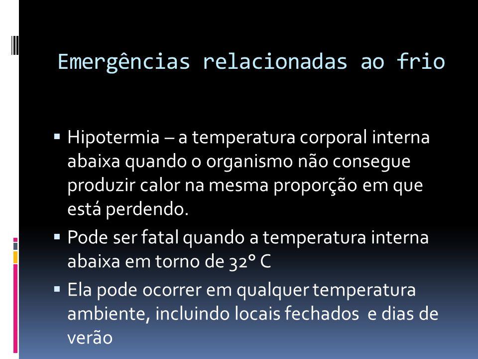 Emergências relacionadas ao frio Hipotermia – a temperatura corporal interna abaixa quando o organismo não consegue produzir calor na mesma proporção