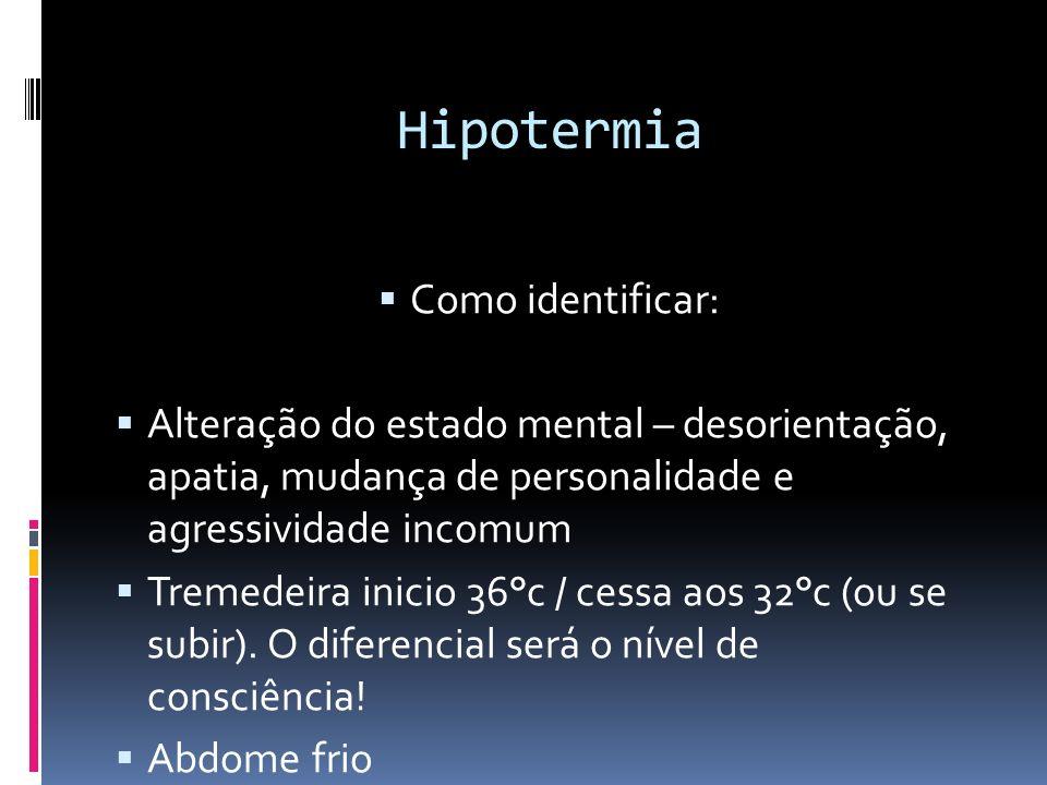 Hipotermia Como identificar: Alteração do estado mental – desorientação, apatia, mudança de personalidade e agressividade incomum Tremedeira inicio 36