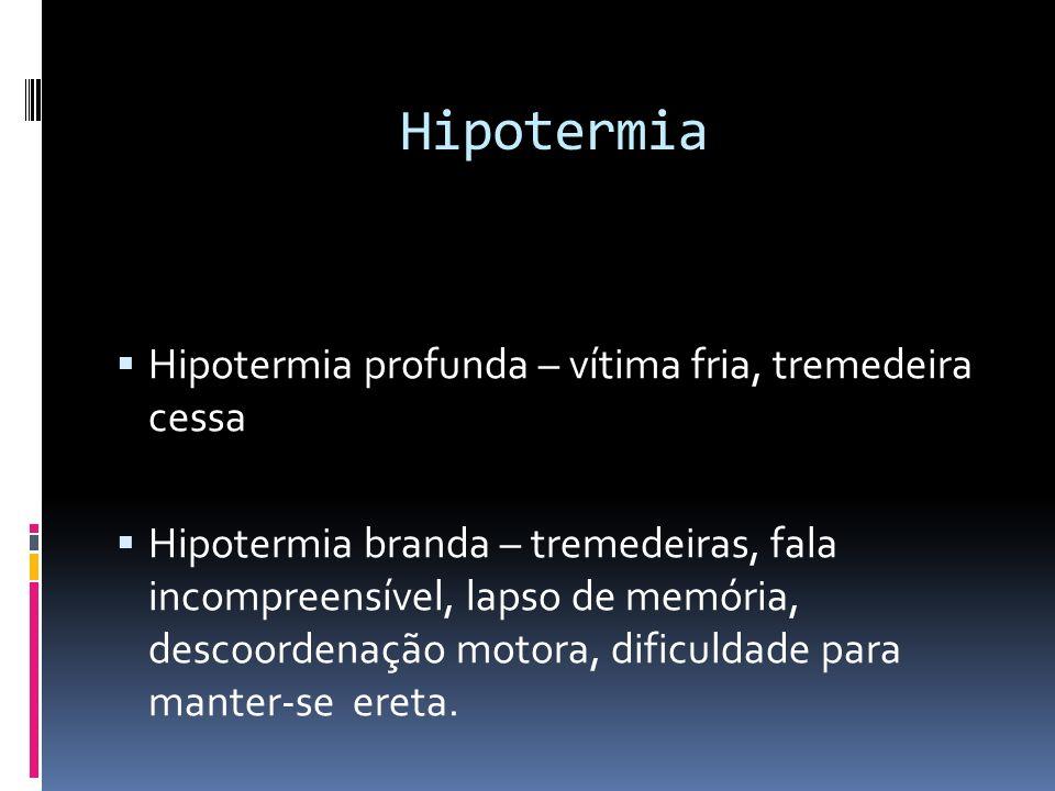 Hipotermia Hipotermia profunda – vítima fria, tremedeira cessa Hipotermia branda – tremedeiras, fala incompreensível, lapso de memória, descoordenação