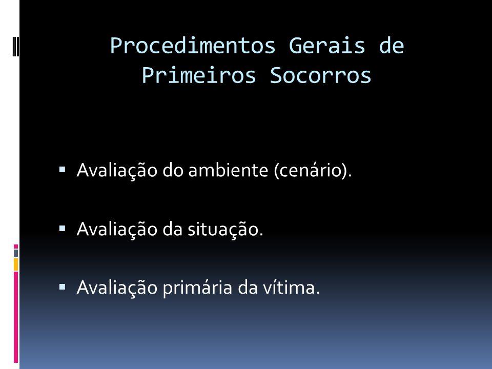 Procedimentos Gerais de Primeiros Socorros Avaliação do ambiente (cenário). Avaliação da situação. Avaliação primária da vítima.