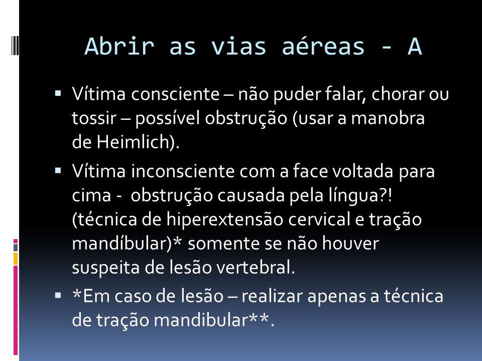 Abrir as vias aéreas - A Vítima consciente – não puder falar, chorar ou tossir – possível obstrução (usar a manobra de Heimlich). Vítima inconsciente