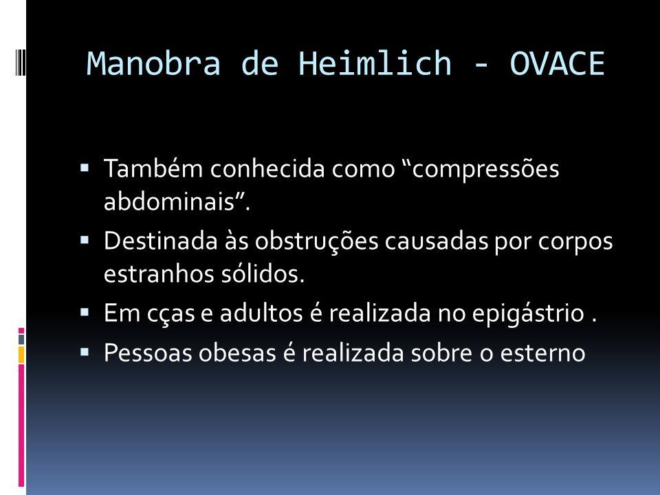 Manobra de Heimlich - OVACE Também conhecida como compressões abdominais. Destinada às obstruções causadas por corpos estranhos sólidos. Em cças e adu