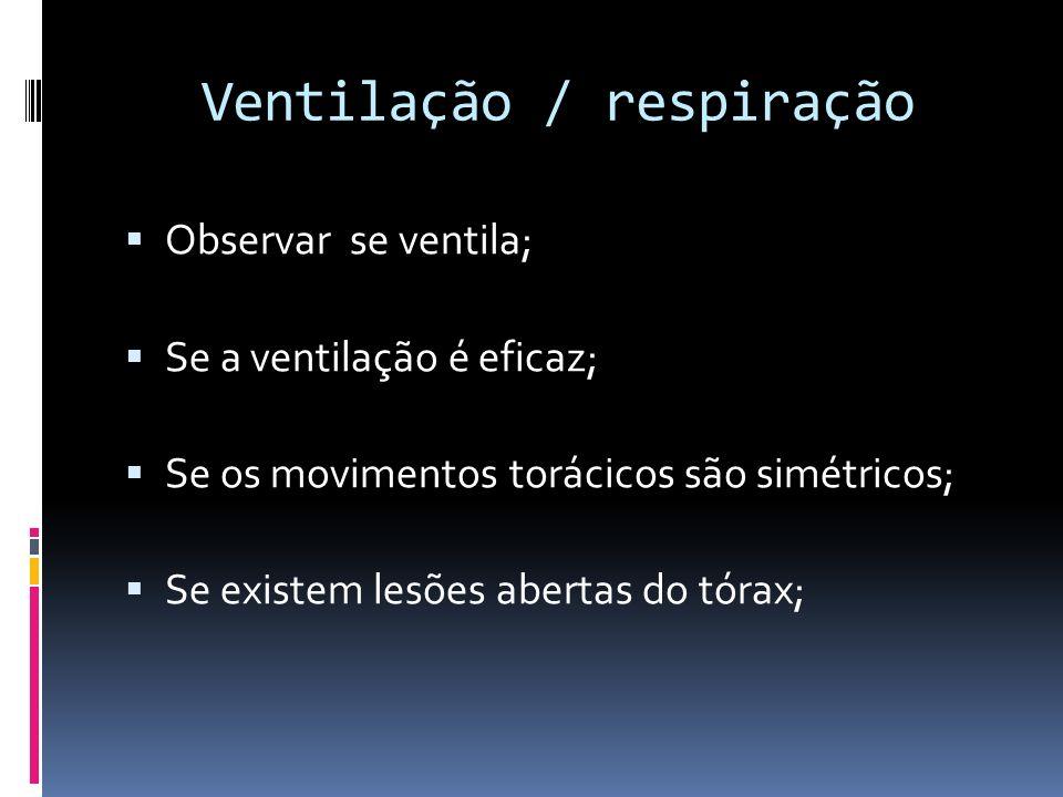 Ventilação / respiração Observar se ventila; Se a ventilação é eficaz; Se os movimentos torácicos são simétricos; Se existem lesões abertas do tórax;
