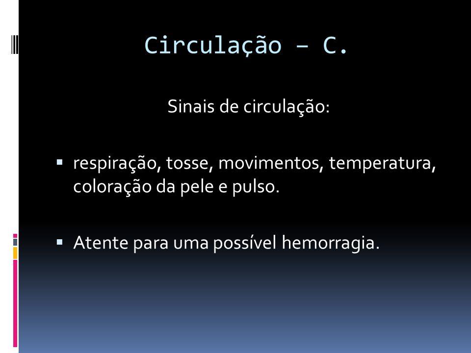 Circulação – C. Sinais de circulação: respiração, tosse, movimentos, temperatura, coloração da pele e pulso. Atente para uma possível hemorragia.