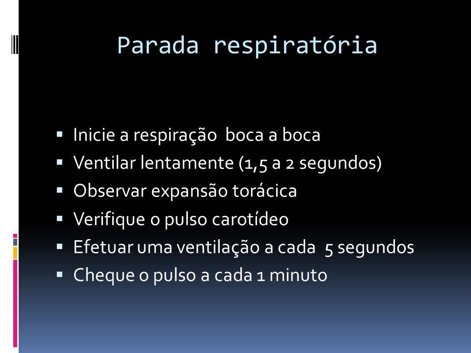 Parada respiratória Inicie a respiração boca a boca Ventilar lentamente (1,5 a 2 segundos) Observar expansão torácica Verifique o pulso carotídeo Efet