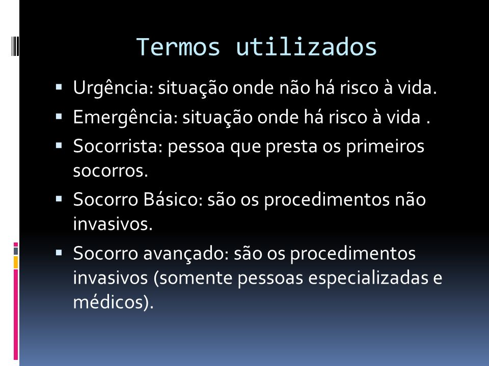 Termos utilizados Urgência: situação onde não há risco à vida. Emergência: situação onde há risco à vida. Socorrista: pessoa que presta os primeiros s