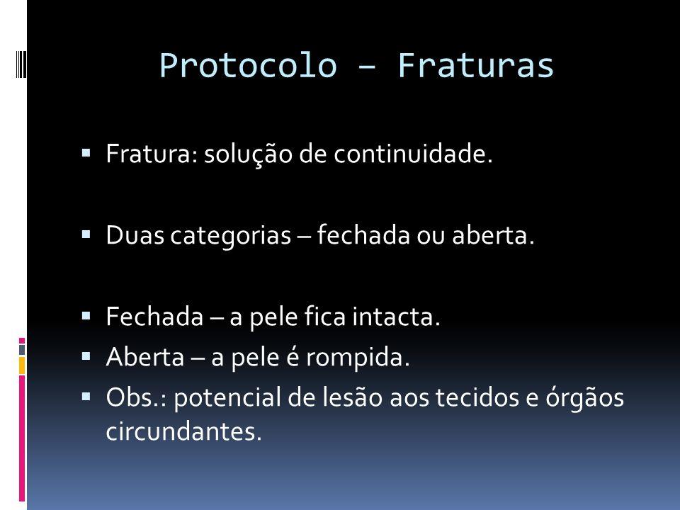 Protocolo – Fraturas Fratura: solução de continuidade. Duas categorias – fechada ou aberta. Fechada – a pele fica intacta. Aberta – a pele é rompida.