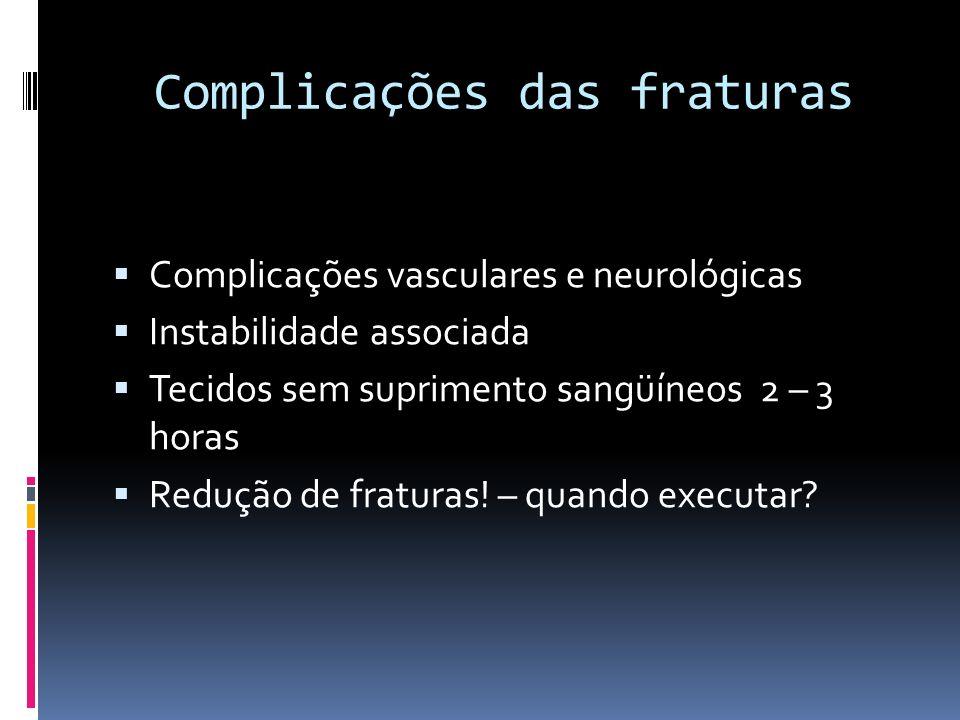 Complicações das fraturas Complicações vasculares e neurológicas Instabilidade associada Tecidos sem suprimento sangüíneos 2 – 3 horas Redução de frat