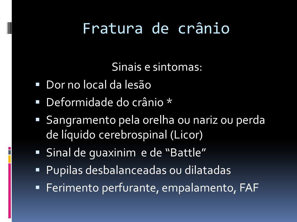Fratura de crânio Sinais e sintomas: Dor no local da lesão Deformidade do crânio * Sangramento pela orelha ou nariz ou perda de líquido cerebrospinal