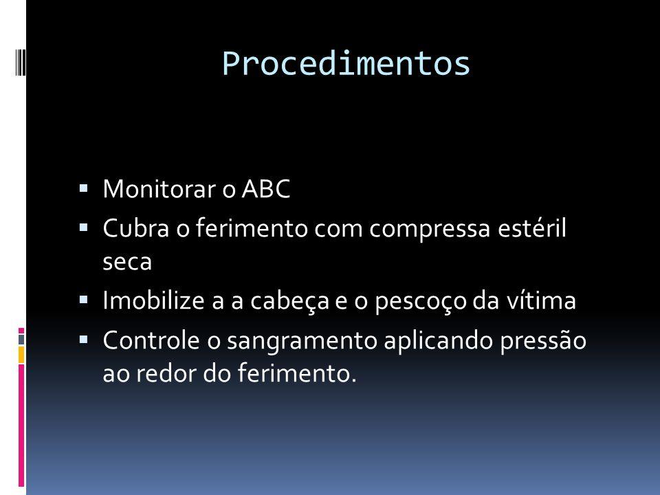 Procedimentos Monitorar o ABC Cubra o ferimento com compressa estéril seca Imobilize a a cabeça e o pescoço da vítima Controle o sangramento aplicando