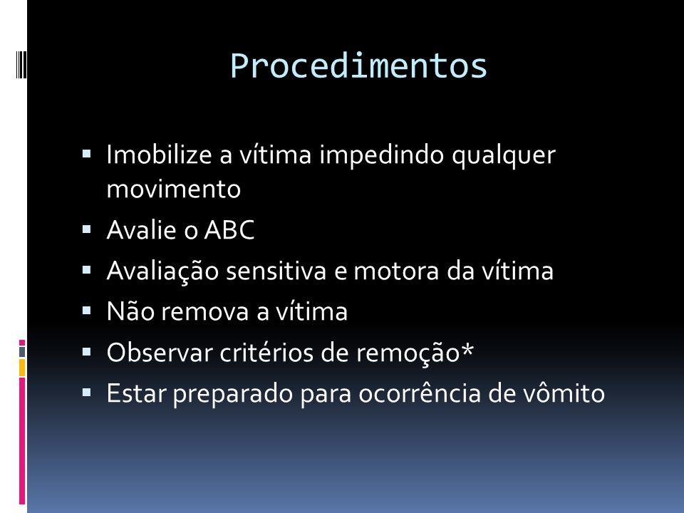 Procedimentos Imobilize a vítima impedindo qualquer movimento Avalie o ABC Avaliação sensitiva e motora da vítima Não remova a vítima Observar critéri