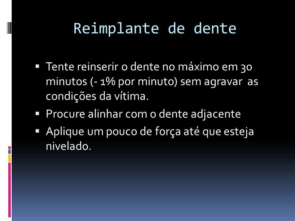 Reimplante de dente Tente reinserir o dente no máximo em 30 minutos (- 1% por minuto) sem agravar as condições da vítima. Procure alinhar com o dente