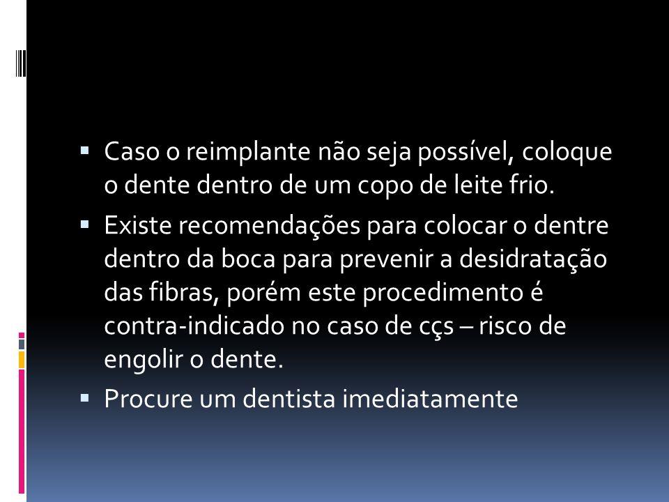Caso o reimplante não seja possível, coloque o dente dentro de um copo de leite frio. Existe recomendações para colocar o dentre dentro da boca para p