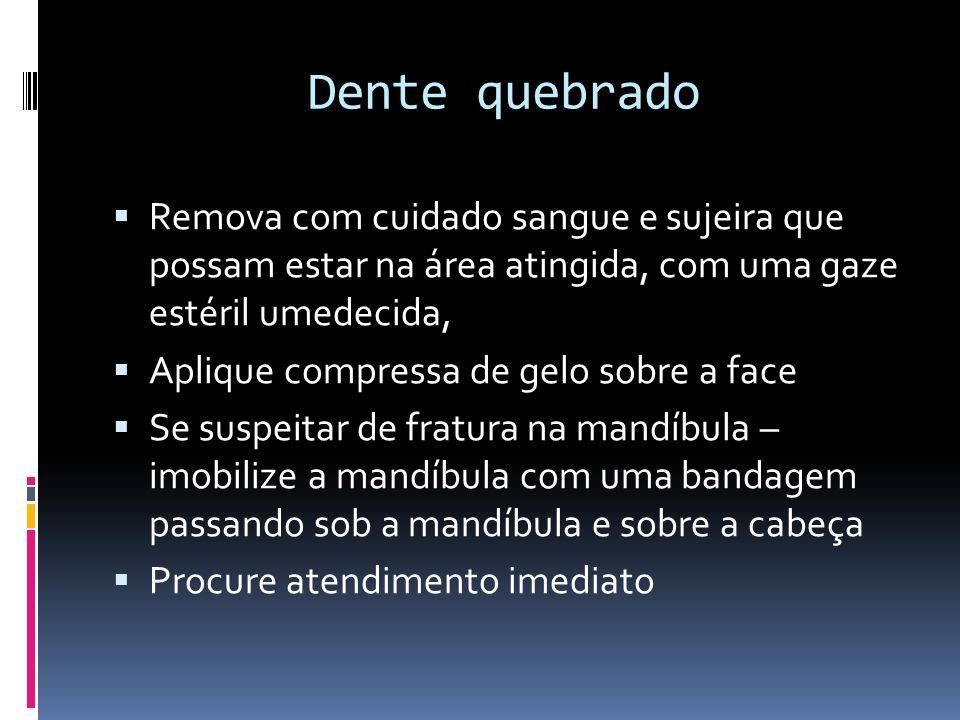 Dente quebrado Remova com cuidado sangue e sujeira que possam estar na área atingida, com uma gaze estéril umedecida, Aplique compressa de gelo sobre