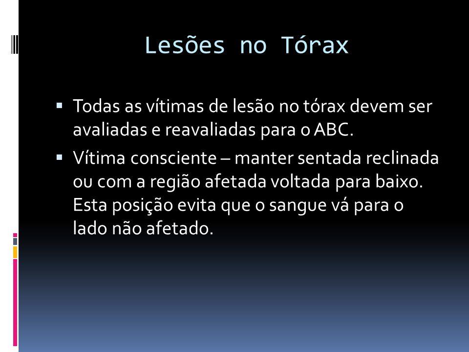Lesões no Tórax Todas as vítimas de lesão no tórax devem ser avaliadas e reavaliadas para o ABC. Vítima consciente – manter sentada reclinada ou com a