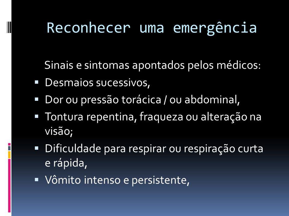Reconhecer uma emergência Sinais e sintomas apontados pelos médicos: Desmaios sucessivos, Dor ou pressão torácica / ou abdominal, Tontura repentina, f