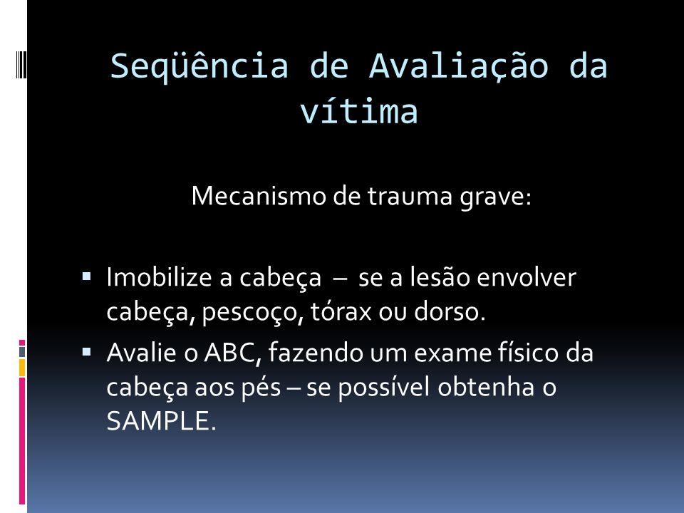 Seqüência de Avaliação da vítima Mecanismo de trauma grave: Imobilize a cabeça – se a lesão envolver cabeça, pescoço, tórax ou dorso. Avalie o ABC, fa