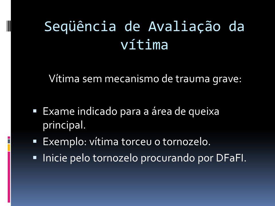 Seqüência de Avaliação da vítima Vítima sem mecanismo de trauma grave: Exame indicado para a área de queixa principal. Exemplo: vítima torceu o tornoz