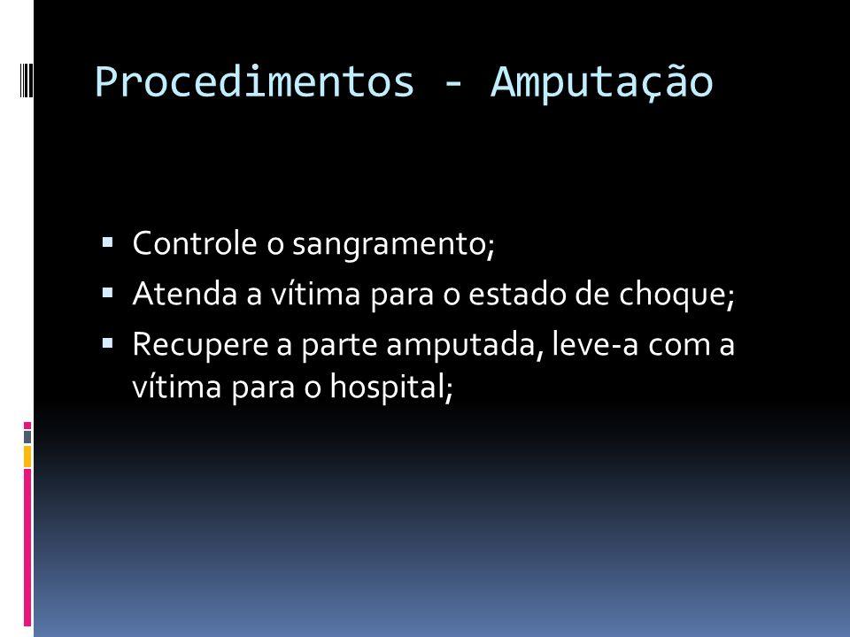 Procedimentos - Amputação Controle o sangramento; Atenda a vítima para o estado de choque; Recupere a parte amputada, leve-a com a vítima para o hospi