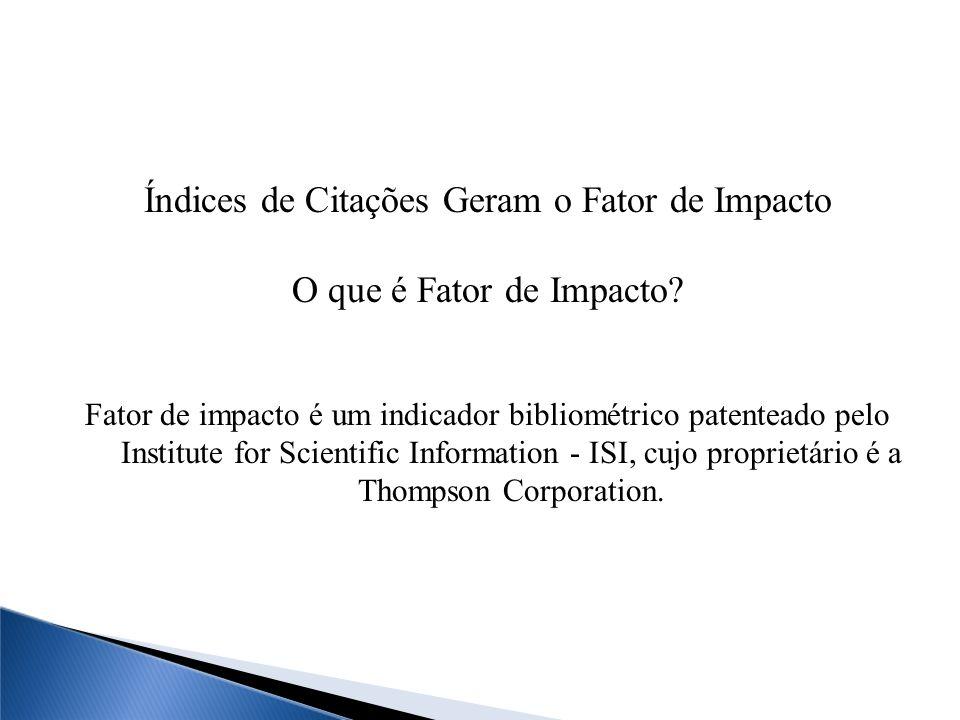 Índices de Citações Geram o Fator de Impacto O que é Fator de Impacto? Fator de impacto é um indicador bibliométrico patenteado pelo Institute for Sci