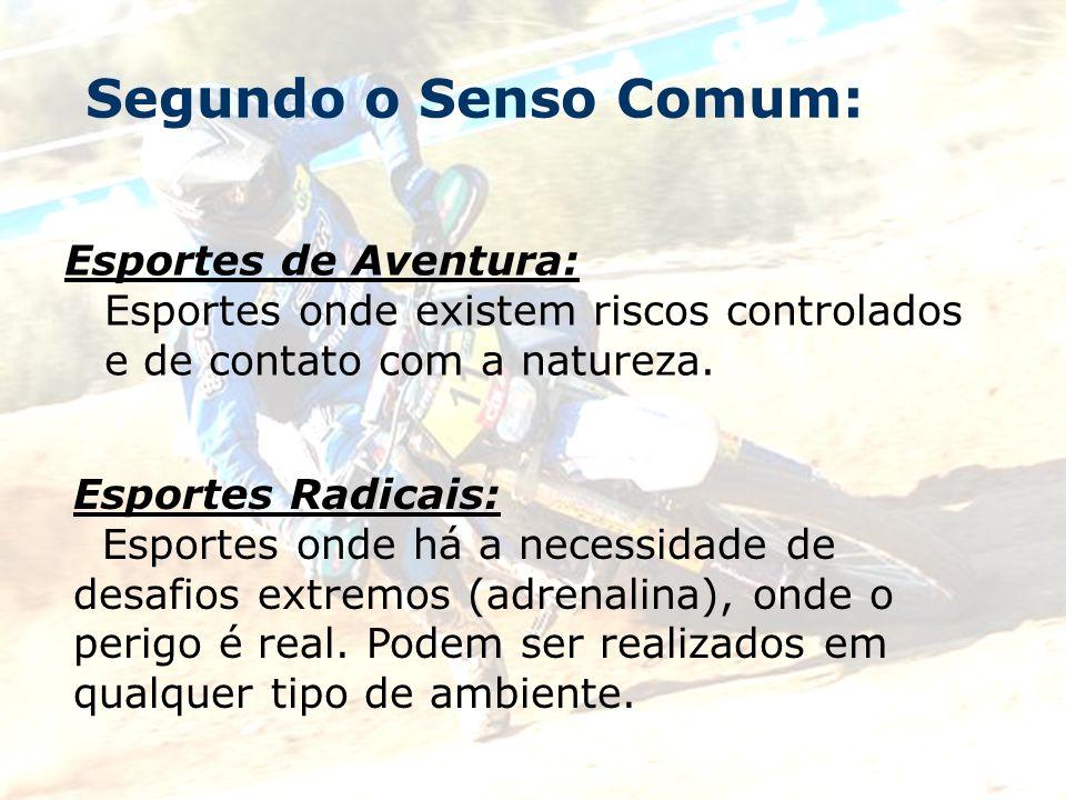 Segundo o Senso Comum: Esportes de Aventura: Esportes onde existem riscos controlados e de contato com a natureza. Esportes Radicais: Esportes onde há