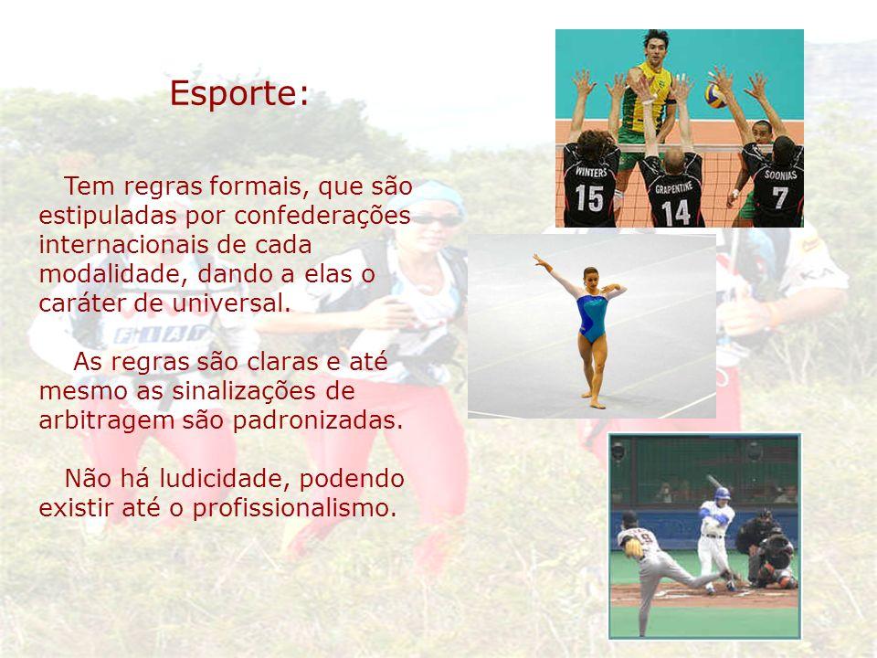 Esporte: Tem regras formais, que são estipuladas por confederações internacionais de cada modalidade, dando a elas o caráter de universal. As regras s