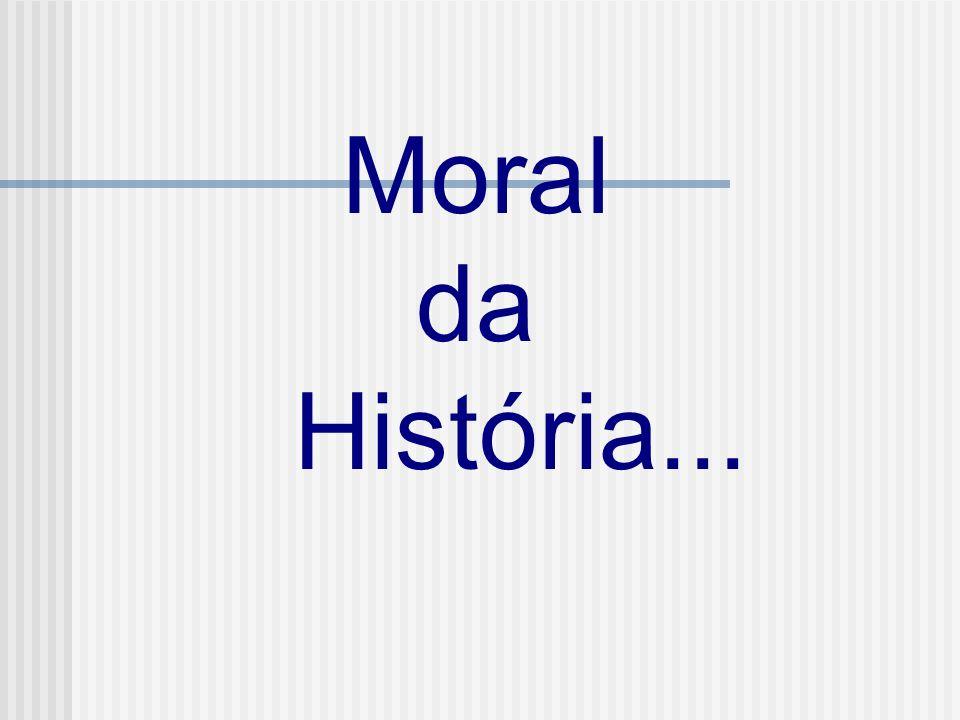 Moral da História...